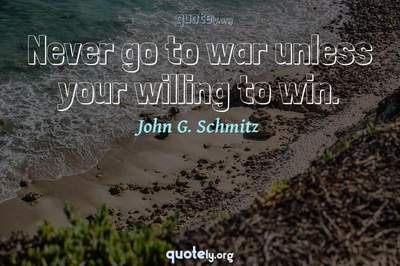 Photo Quote of Never go to war unless your willing to win.