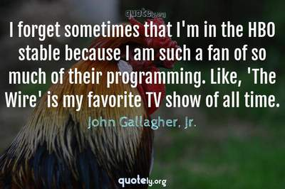Photo Quote of I forget sometimes that I'm in the HBO stable because I am such a fan of so much of their programming. Like, 'The Wire' is my favorite TV show of all time.