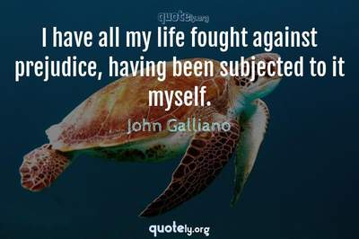 Photo Quote of I have all my life fought against prejudice, having been subjected to it myself.
