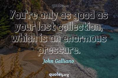 Photo Quote of You're only as good as your last collection, which is an enormous pressure.