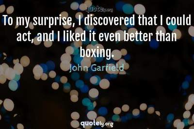 Photo Quote of To my surprise, I discovered that I could act, and I liked it even better than boxing.