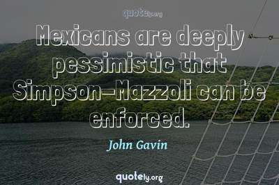 Photo Quote of Mexicans are deeply pessimistic that Simpson-Mazzoli can be enforced.