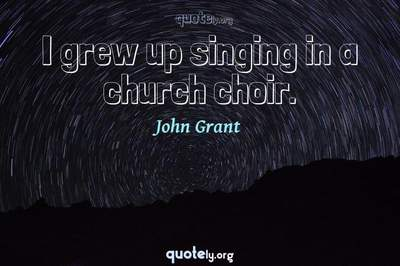 Photo Quote of I grew up singing in a church choir.