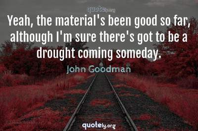 Photo Quote of Yeah, the material's been good so far, although I'm sure there's got to be a drought coming someday.