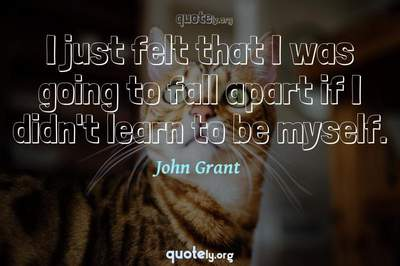 Photo Quote of I just felt that I was going to fall apart if I didn't learn to be myself.