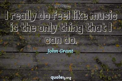 Photo Quote of I really do feel like music is the only thing that I can do.