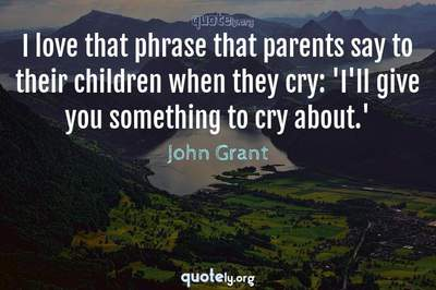 Photo Quote of I love that phrase that parents say to their children when they cry: 'I'll give you something to cry about.'