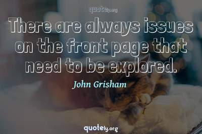 Photo Quote of There are always issues on the front page that need to be explored.