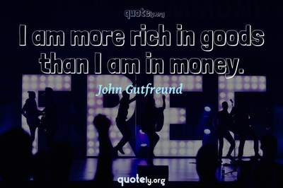Photo Quote of I am more rich in goods than I am in money.