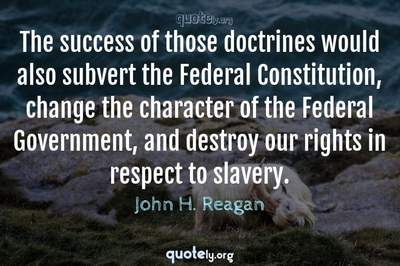 Photo Quote of The success of those doctrines would also subvert the Federal Constitution, change the character of the Federal Government, and destroy our rights in respect to slavery.