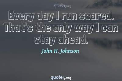 Photo Quote of Every day I run scared. That's the only way I can stay ahead.