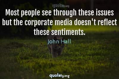 Photo Quote of Most people see through these issues but the corporate media doesn't reflect these sentiments.