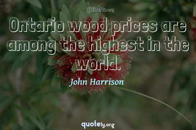 Photo Quote of Ontario wood prices are among the highest in the world.