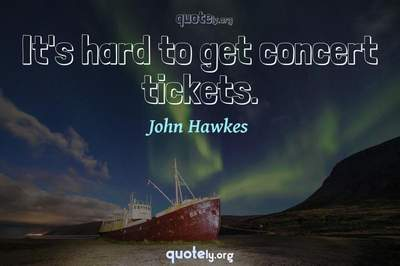 Photo Quote of It's hard to get concert tickets.