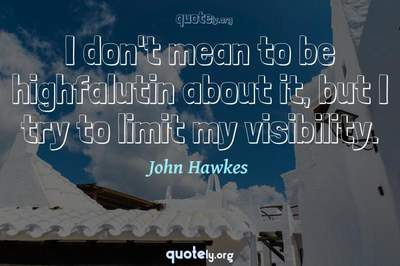 Photo Quote of I don't mean to be highfalutin about it, but I try to limit my visibility.
