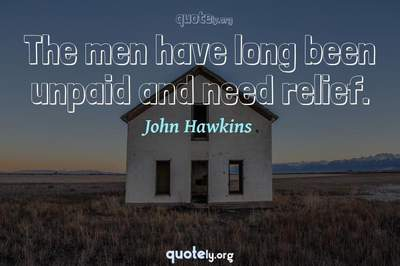 Photo Quote of The men have long been unpaid and need relief.