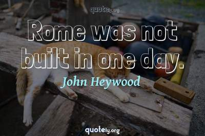 Photo Quote of Rome was not built in one day.