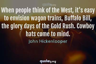 Photo Quote of When people think of the West, it's easy to envision wagon trains, Buffalo Bill, the glory days of the Gold Rush. Cowboy hats come to mind.