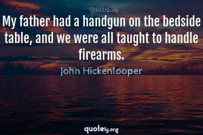 Photo Quote of My father had a handgun on the bedside table, and we were all taught to handle firearms.
