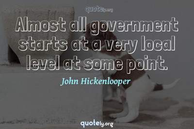 Photo Quote of Almost all government starts at a very local level at some point.
