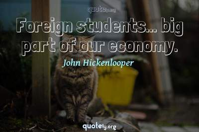 Photo Quote of Foreign students... big part of our economy.