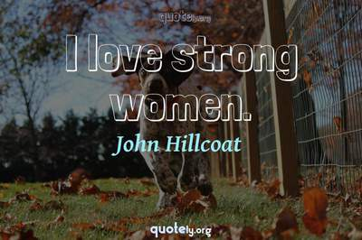 Photo Quote of I love strong women.