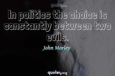 Photo Quote of In politics the choice is constantly between two evils.