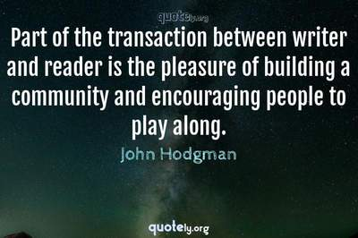 Photo Quote of Part of the transaction between writer and reader is the pleasure of building a community and encouraging people to play along.