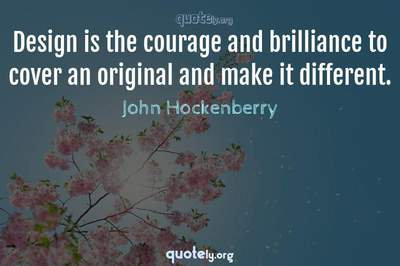 Photo Quote of Design is the courage and brilliance to cover an original and make it different.