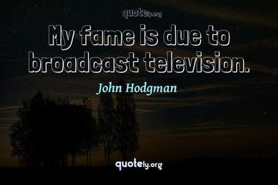 Photo Quote of My fame is due to broadcast television.