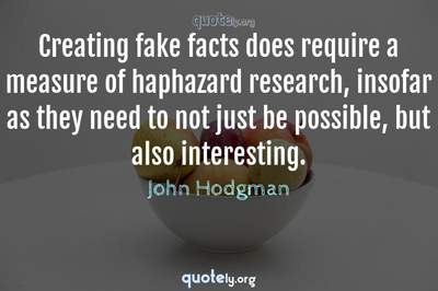 Photo Quote of Creating fake facts does require a measure of haphazard research, insofar as they need to not just be possible, but also interesting.