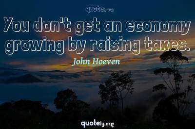 Photo Quote of You don't get an economy growing by raising taxes.