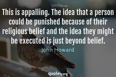 Photo Quote of This is appalling. The idea that a person could be punished because of their religious belief and the idea they might be executed is just beyond belief.