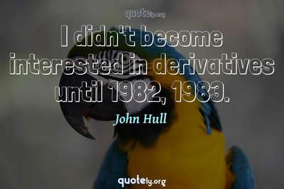 Photo Quote of I didn't become interested in derivatives until 1982, 1983.
