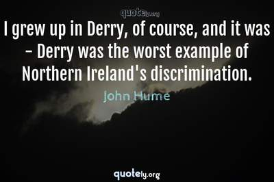Photo Quote of I grew up in Derry, of course, and it was - Derry was the worst example of Northern Ireland's discrimination.