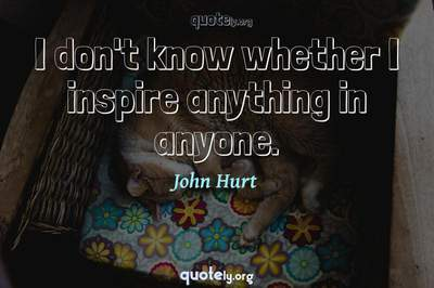 Photo Quote of I don't know whether I inspire anything in anyone.