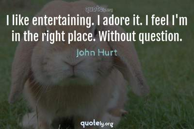 Photo Quote of I like entertaining. I adore it. I feel I'm in the right place. Without question.