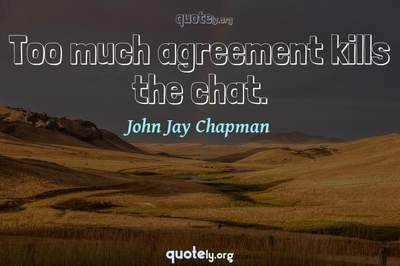 Photo Quote of Too much agreement kills the chat.