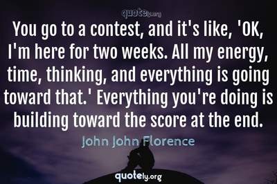 Photo Quote of You go to a contest, and it's like, 'OK, I'm here for two weeks. All my energy, time, thinking, and everything is going toward that.' Everything you're doing is building toward the score at the end.