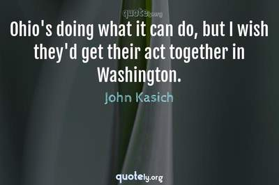 Photo Quote of Ohio's doing what it can do, but I wish they'd get their act together in Washington.