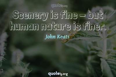 Photo Quote of Scenery is fine - but human nature is finer.