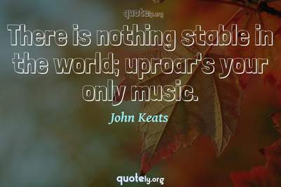 Photo Quote of There is nothing stable in the world; uproar's your only music.