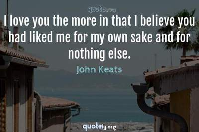 Photo Quote of I love you the more in that I believe you had liked me for my own sake and for nothing else.