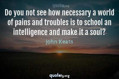 Photo Quote of Do you not see how necessary a world of pains and troubles is to school an intelligence and make it a soul?