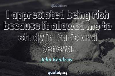 Photo Quote of I appreciated being rich because it allowed me to study in Paris and Geneva.
