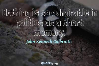 Photo Quote of Nothing is so admirable in politics as a short memory.