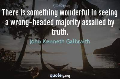 Photo Quote of There is something wonderful in seeing a wrong-headed majority assailed by truth.