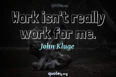 Photo Quote of Work isn't really work for me.