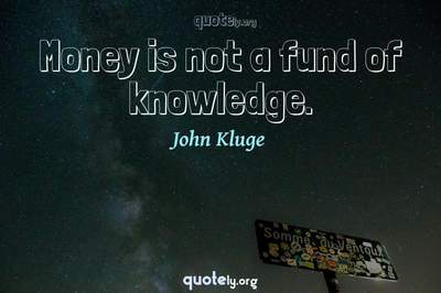 Photo Quote of Money is not a fund of knowledge.