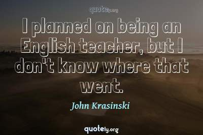 Photo Quote of I planned on being an English teacher, but I don't know where that went.